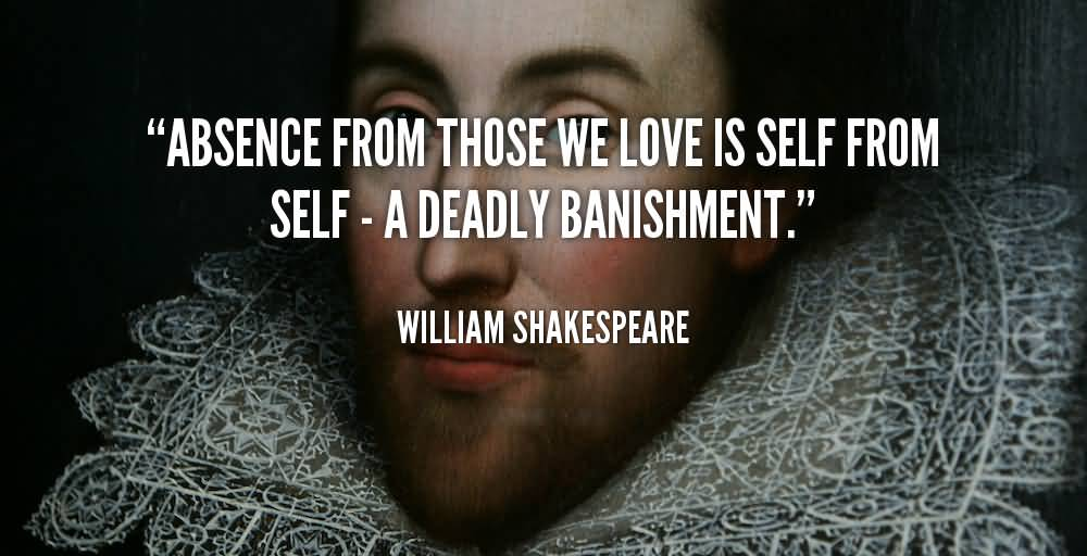 Absence Quotes Absence from those we love is self from self a deadly banishment   William Shakespeare