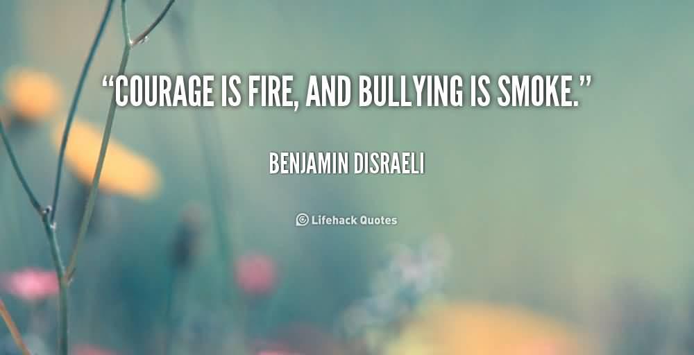 Bullied Sayings Courage is fire, and bullying is smoke. Benjamin Disraeli