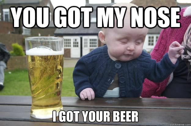 Funny Beer Memes You Got My Nose I Got Your Beer
