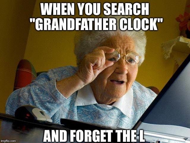 When You Search Grandfather Clock And Forget The L Grandma Memes